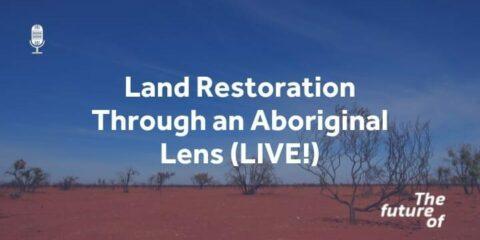 The Future Of: Land Restoration: Through an Aboriginal Lens